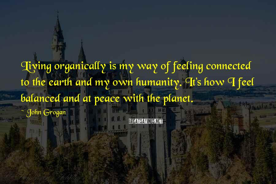 John Grogan Sayings: Living organically is my way of feeling connected to the earth and my own humanity.