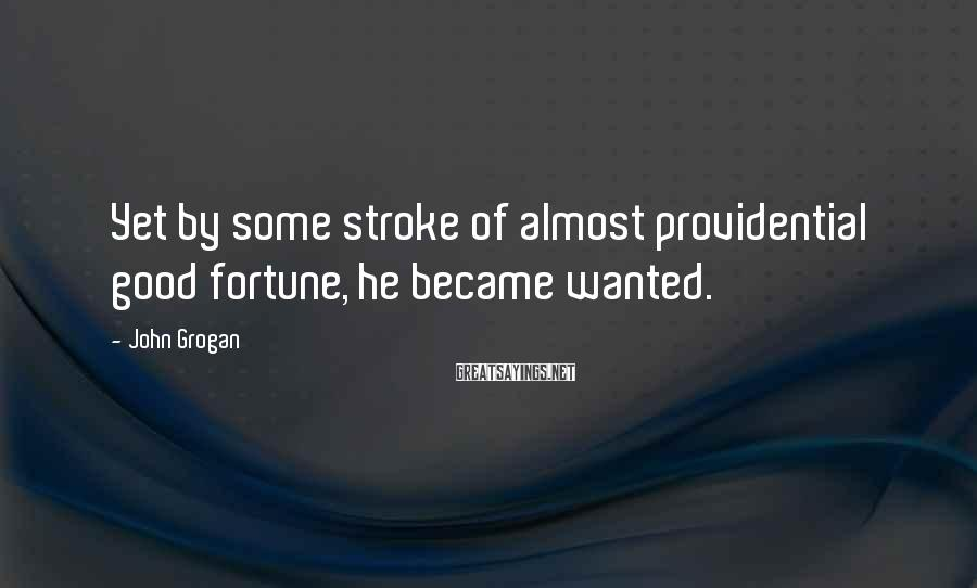John Grogan Sayings: Yet by some stroke of almost providential good fortune, he became wanted.