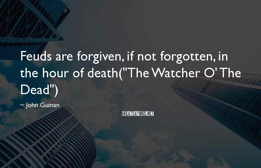 """John Guinan Sayings: Feuds are forgiven, if not forgotten, in the hour of death(""""The Watcher O' The Dead"""")"""
