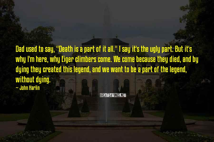 """John Harlin Sayings: Dad used to say, """"Death is a part of it all."""" I say it's the"""