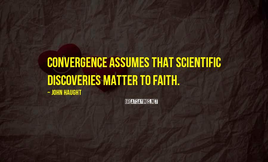 John Haught Sayings: Convergence assumes that scientific discoveries matter to faith.