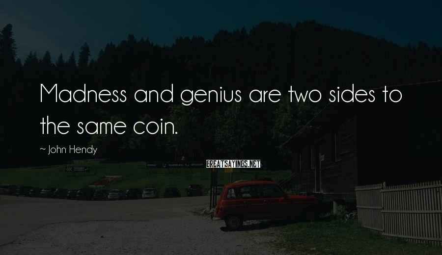 John Hendy Sayings: Madness and genius are two sides to the same coin.