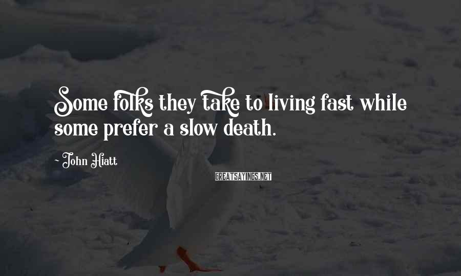 John Hiatt Sayings: Some folks they take to living fast while some prefer a slow death.