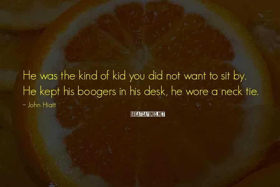 John Hiatt Sayings: He was the kind of kid you did not want to sit by. He kept