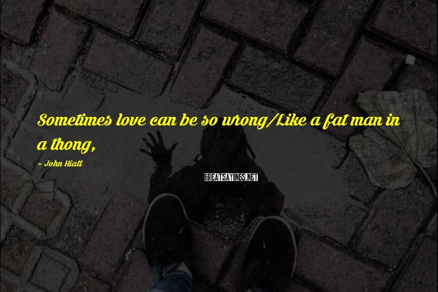 John Hiatt Sayings: Sometimes love can be so wrong/Like a fat man in a thong,