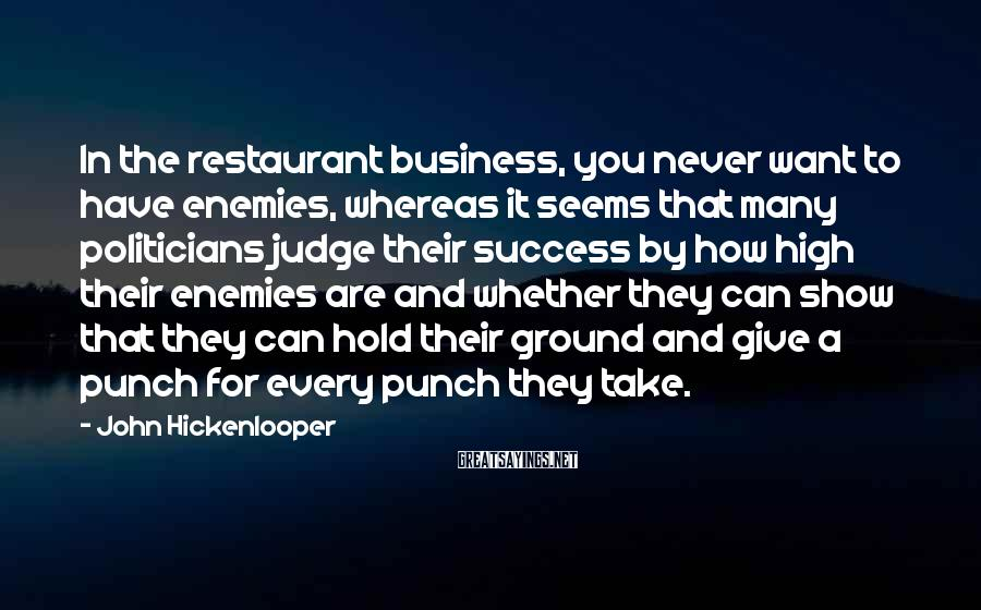 John Hickenlooper Sayings: In the restaurant business, you never want to have enemies, whereas it seems that many