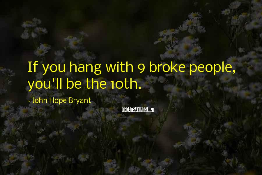 John Hope Bryant Sayings: If you hang with 9 broke people, you'll be the 10th.