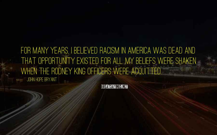 John Hope Bryant Sayings: For many years, I believed racism in America was dead and that opportunity existed for