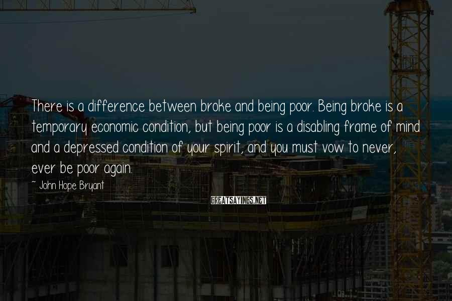 John Hope Bryant Sayings: There is a difference between broke and being poor. Being broke is a temporary economic