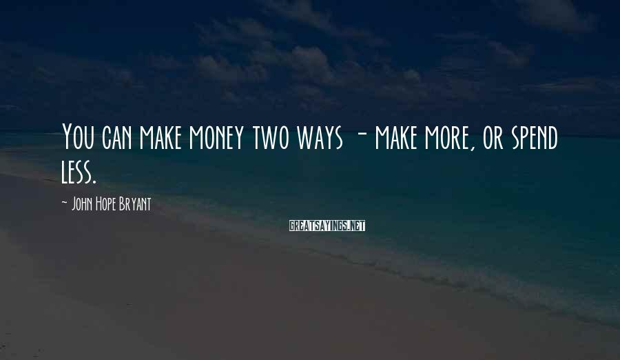 John Hope Bryant Sayings: You can make money two ways - make more, or spend less.