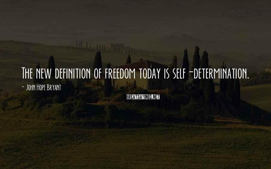 John Hope Bryant Sayings: The new definition of freedom today is self-determination.