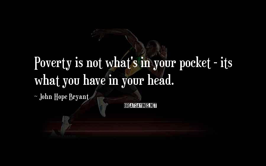 John Hope Bryant Sayings: Poverty is not what's in your pocket - its what you have in your head.