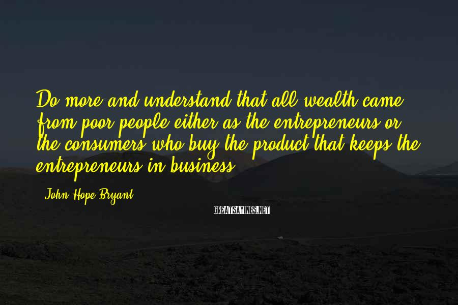 John Hope Bryant Sayings: Do more and understand that all wealth came from poor people either as the entrepreneurs