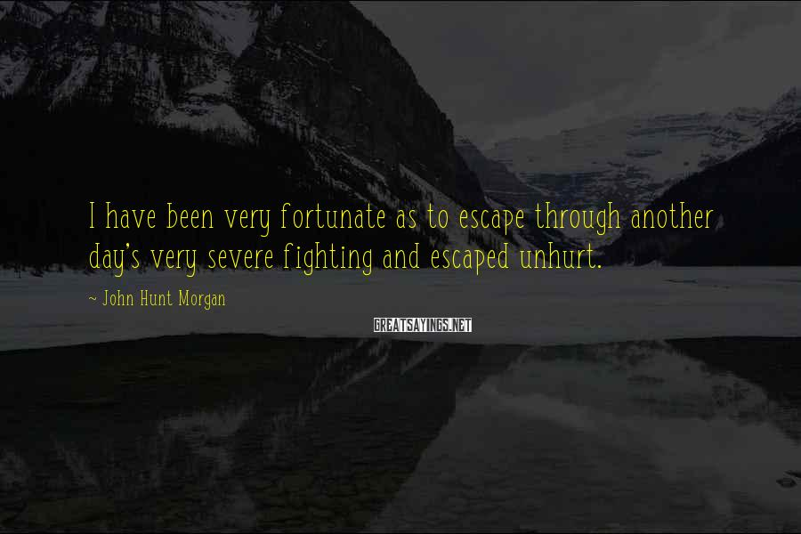 John Hunt Morgan Sayings: I have been very fortunate as to escape through another day's very severe fighting and