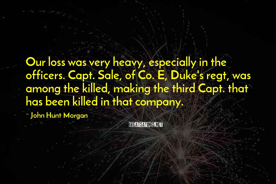 John Hunt Morgan Sayings: Our loss was very heavy, especially in the officers. Capt. Sale, of Co. E, Duke's