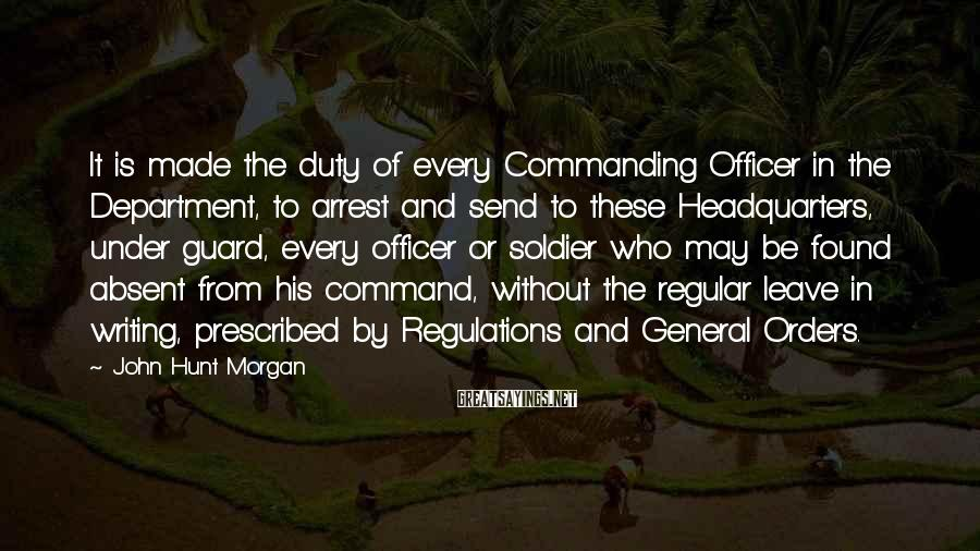 John Hunt Morgan Sayings: It is made the duty of every Commanding Officer in the Department, to arrest and