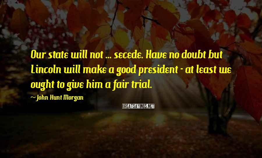 John Hunt Morgan Sayings: Our state will not ... secede. Have no doubt but Lincoln will make a good