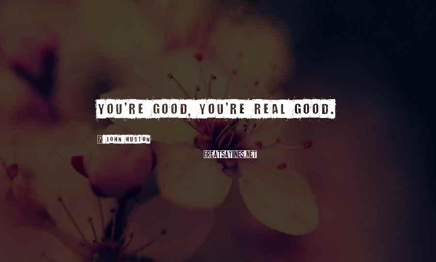 John Huston Sayings: You're good, you're real good.