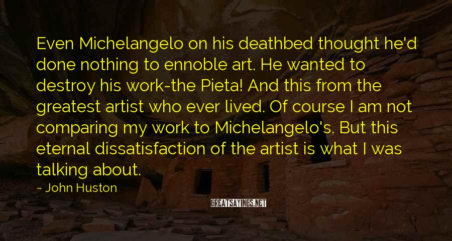 John Huston Sayings: Even Michelangelo on his deathbed thought he'd done nothing to ennoble art. He wanted to