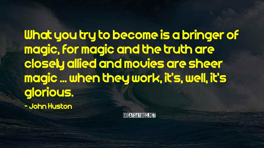 John Huston Sayings: What you try to become is a bringer of magic, for magic and the truth
