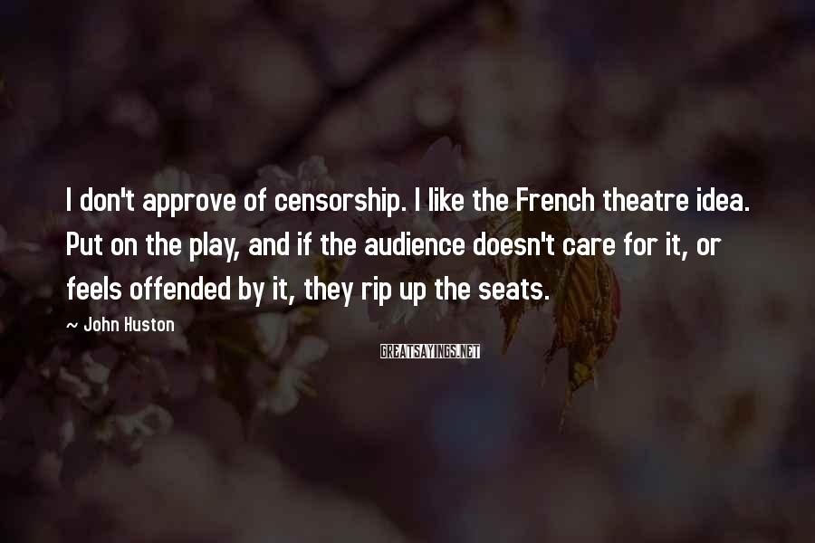 John Huston Sayings: I don't approve of censorship. I like the French theatre idea. Put on the play,
