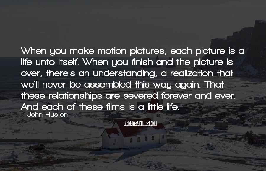 John Huston Sayings: When you make motion pictures, each picture is a life unto itself. When you finish