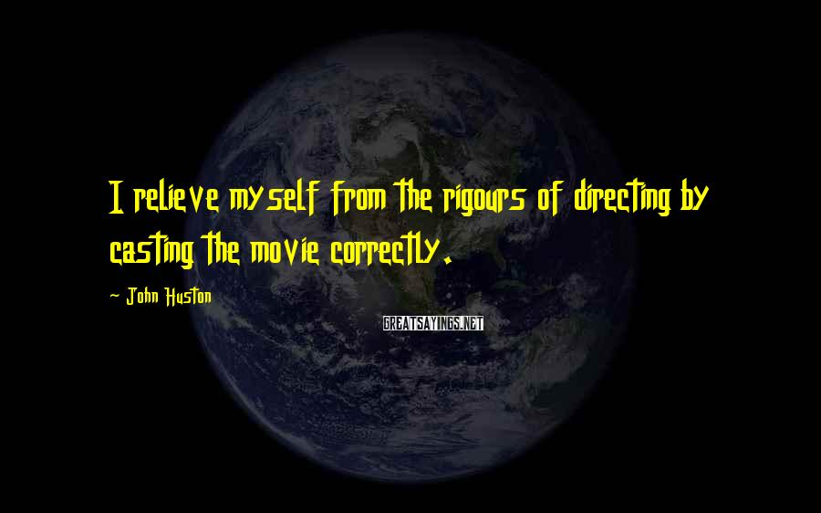 John Huston Sayings: I relieve myself from the rigours of directing by casting the movie correctly.