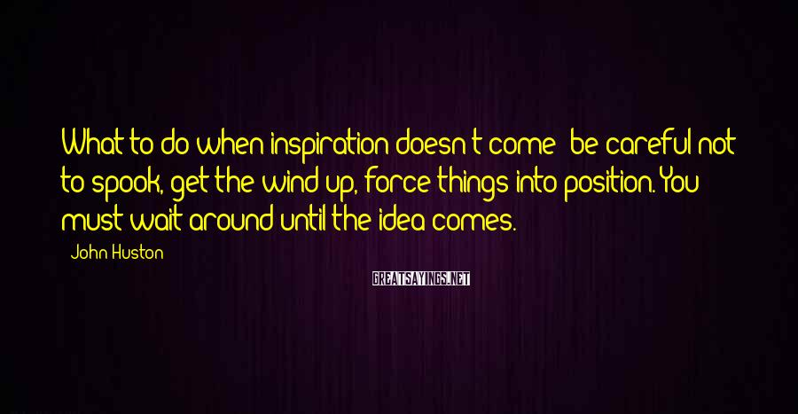 John Huston Sayings: What to do when inspiration doesn't come; be careful not to spook, get the wind