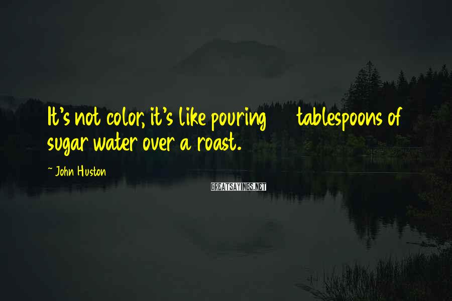 John Huston Sayings: It's not color, it's like pouring 40 tablespoons of sugar water over a roast.