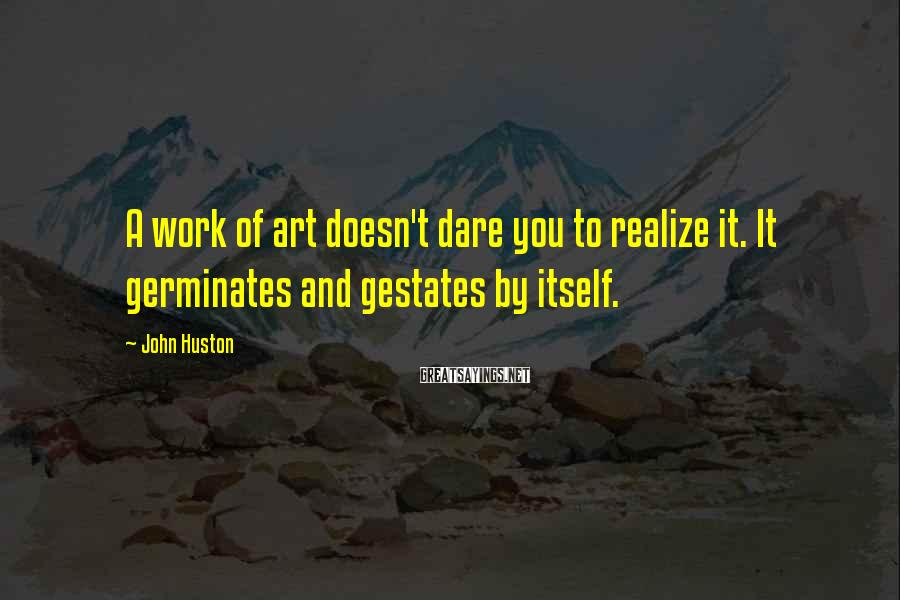 John Huston Sayings: A work of art doesn't dare you to realize it. It germinates and gestates by