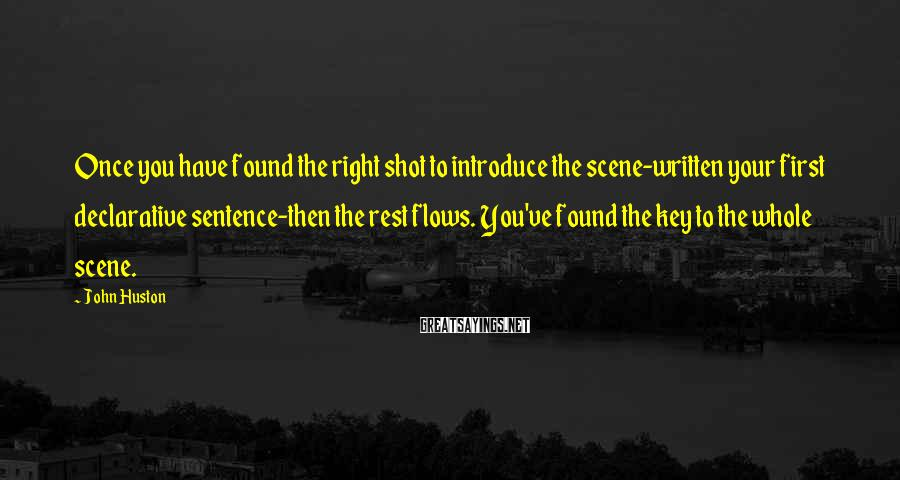 John Huston Sayings: Once you have found the right shot to introduce the scene-written your first declarative sentence-then