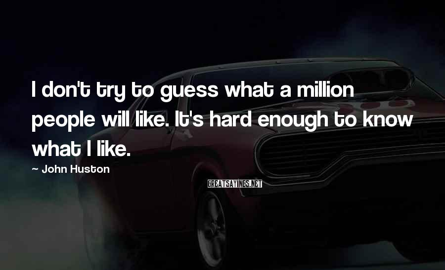 John Huston Sayings: I don't try to guess what a million people will like. It's hard enough to