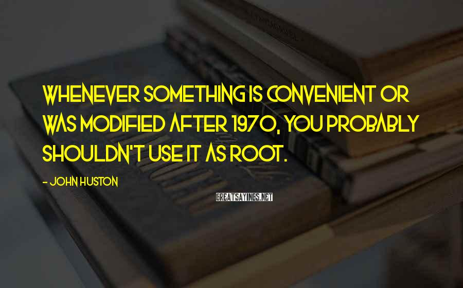 John Huston Sayings: Whenever something is convenient or was modified after 1970, you probably shouldn't use it as