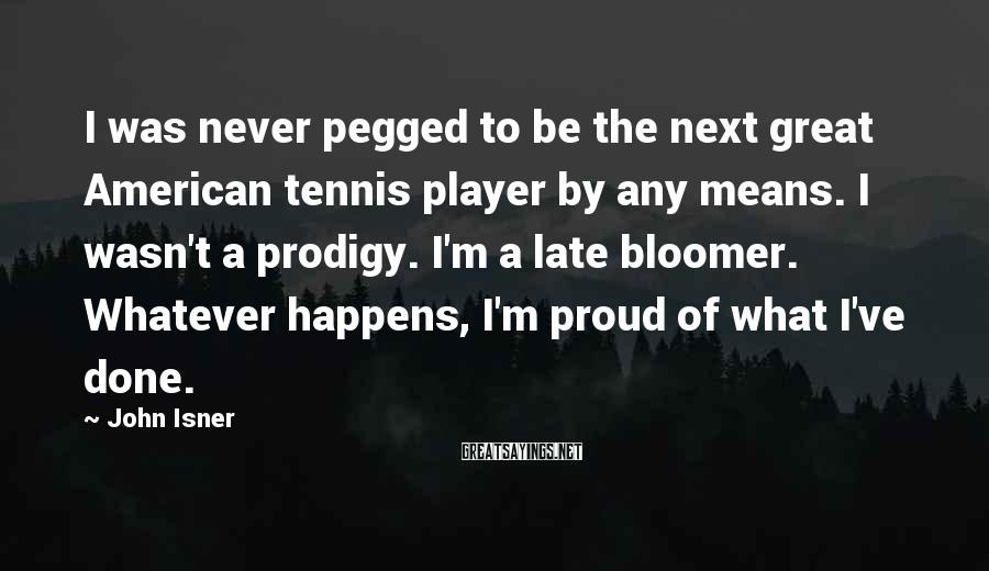 John Isner Sayings: I was never pegged to be the next great American tennis player by any means.