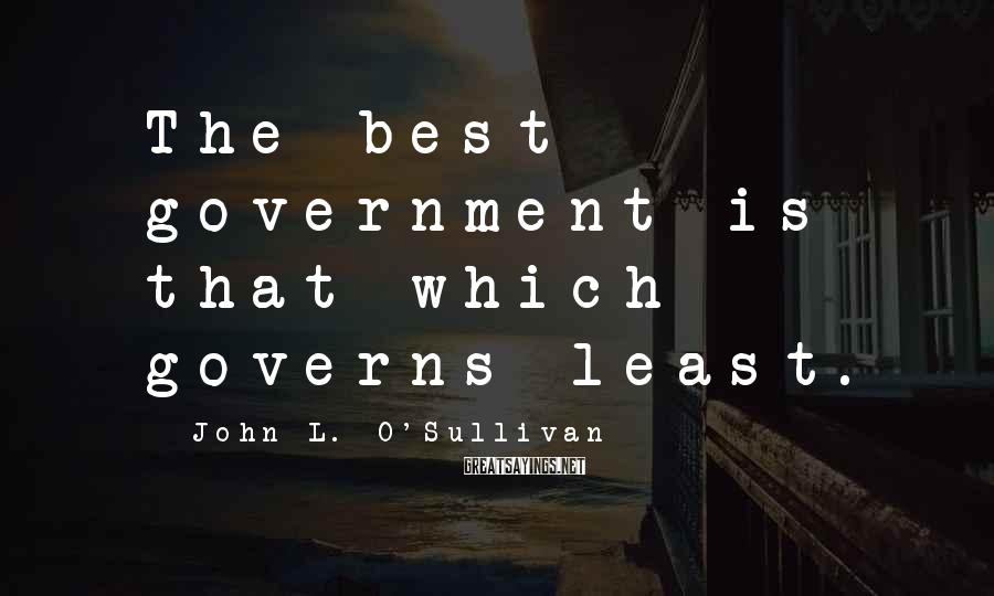 John L. O'Sullivan Sayings: The best government is that which governs least.