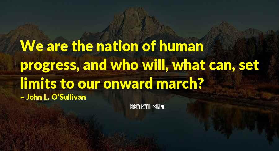 John L. O'Sullivan Sayings: We are the nation of human progress, and who will, what can, set limits to
