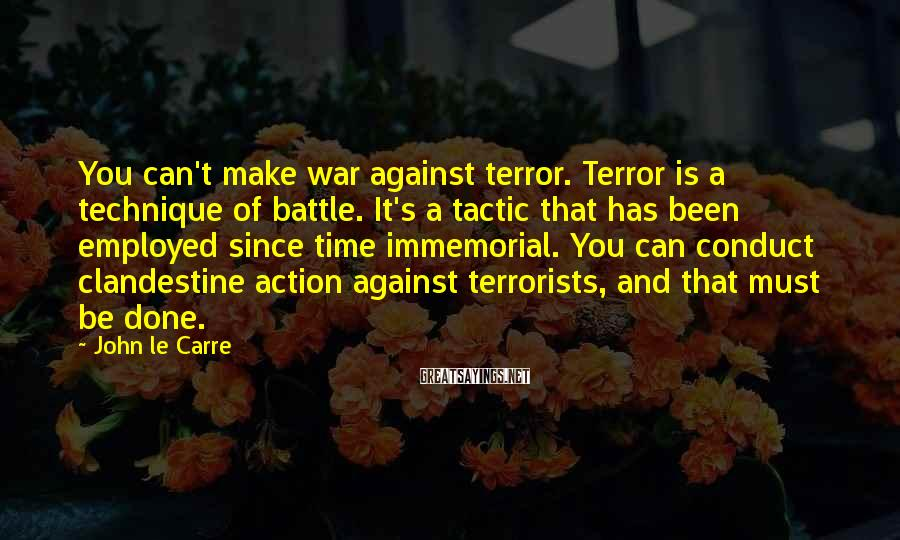 John Le Carre Sayings: You can't make war against terror. Terror is a technique of battle. It's a tactic