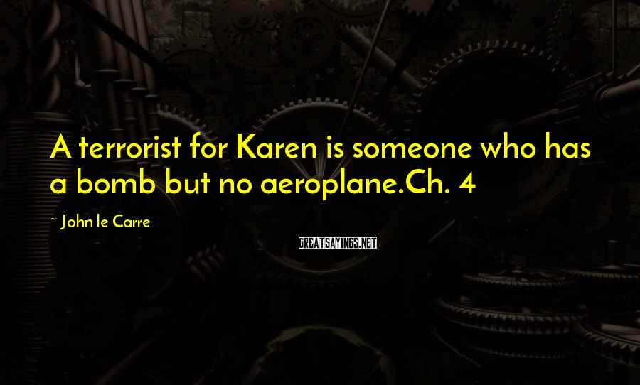 John Le Carre Sayings: A terrorist for Karen is someone who has a bomb but no aeroplane.Ch. 4