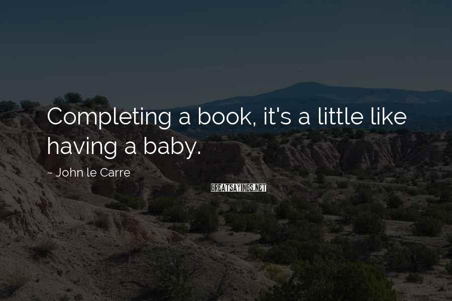 John Le Carre Sayings: Completing a book, it's a little like having a baby.