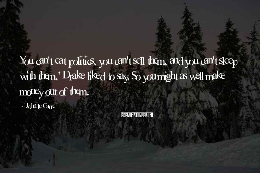 John Le Carre Sayings: You can't eat politics, you can't sell them, and you can't sleep with them,' Drake