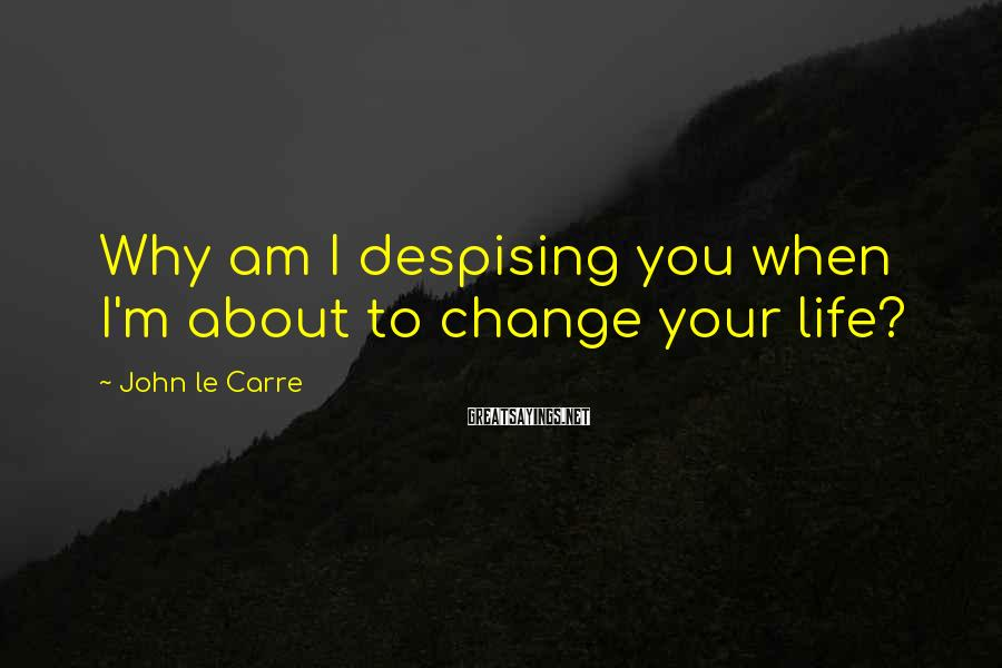 John Le Carre Sayings: Why am I despising you when I'm about to change your life?