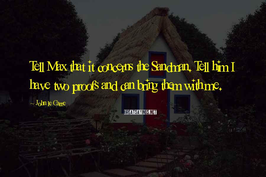 John Le Carre Sayings: Tell Max that it concerns the Sandman. Tell him I have two proofs and can