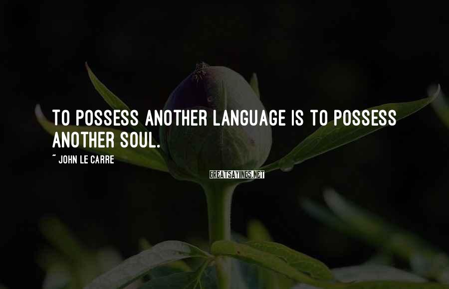John Le Carre Sayings: To possess another language is to possess another soul.