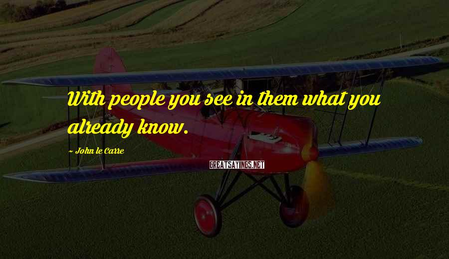 John Le Carre Sayings: With people you see in them what you already know.