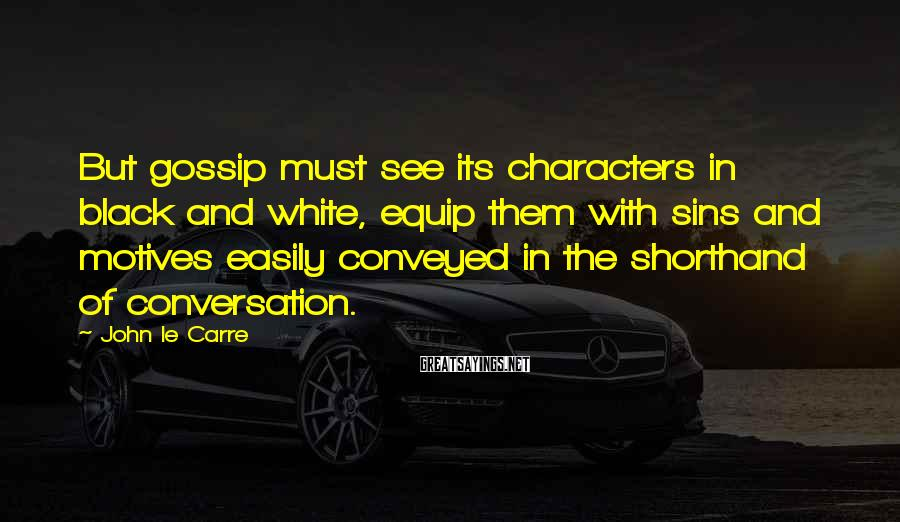 John Le Carre Sayings: But gossip must see its characters in black and white, equip them with sins and