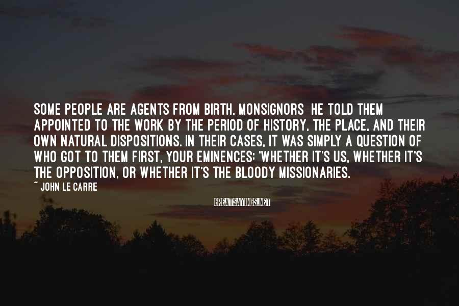John Le Carre Sayings: Some people are agents from birth, Monsignors he told them appointed to the work by