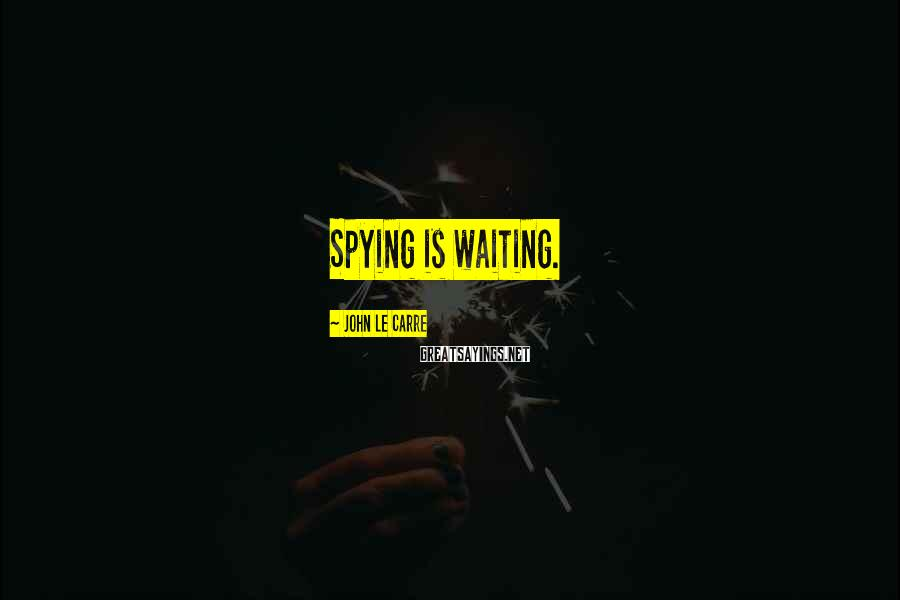 John Le Carre Sayings: Spying is waiting.