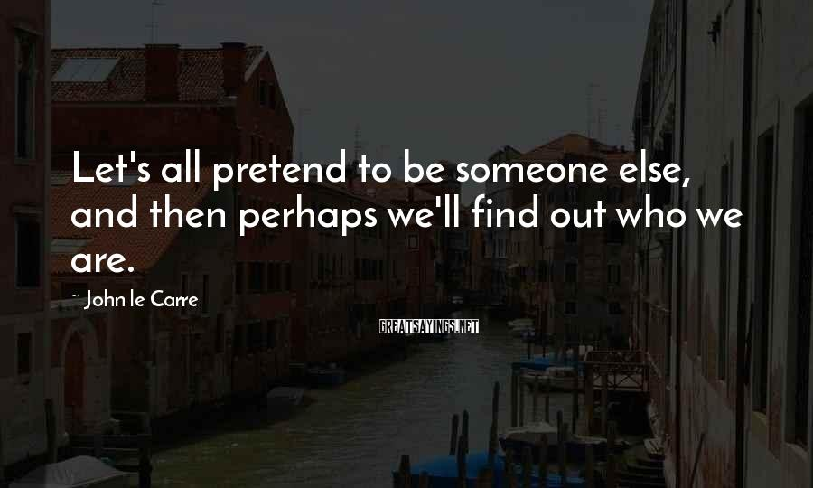 John Le Carre Sayings: Let's all pretend to be someone else, and then perhaps we'll find out who we