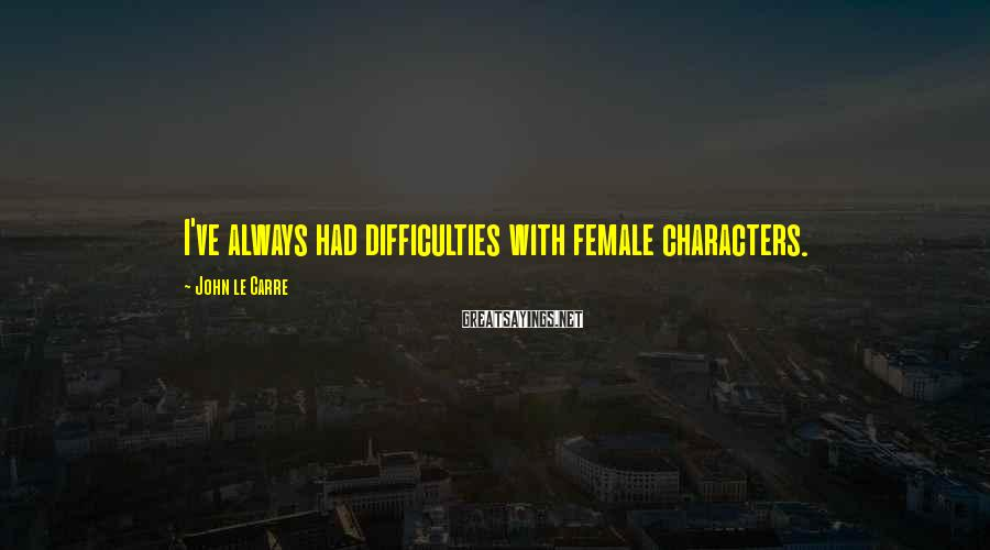 John Le Carre Sayings: I've always had difficulties with female characters.