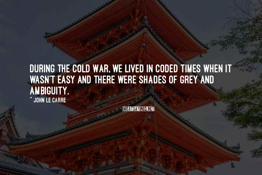 John Le Carre Sayings: During the Cold War, we lived in coded times when it wasn't easy and there